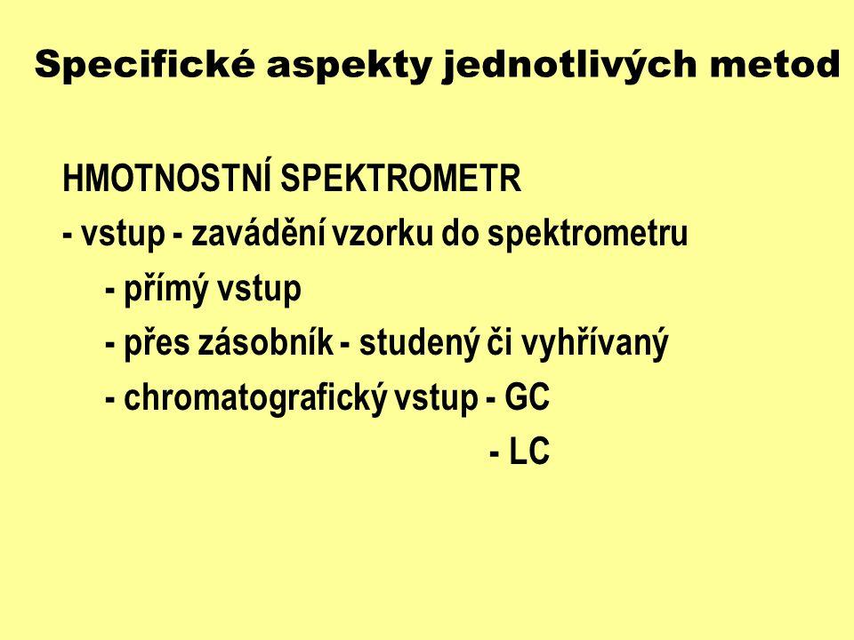 Specifické aspekty jednotlivých metod HMOTNOSTNÍ SPEKTROMETR - iontový zdroj - ionizace a fragmentace vzorku - elektronová ionizace - ionizace nárazem elektronů - EI - electron ionization (impact) - chemická ionizace - CI - ionizace urychlenými atomy - FAB - ionizace polem - FI - ionizace laserem za účasti matrice - MALDI - termosprej - TSI, plasmasprej - PSI - elektrosprej - ESI