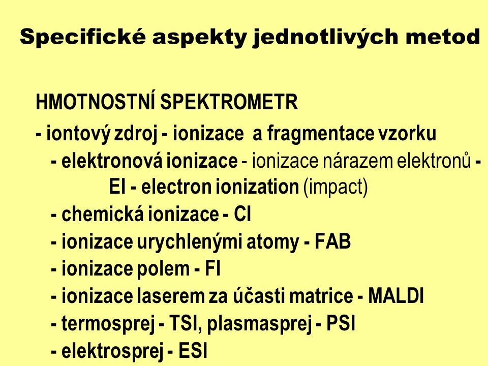"""Specifické aspekty jednotlivých metod IONIZACE VZORKU - elektronová ionizace - EI - konvenční technika (od roku 1913) - M + e - M + + 2 e - - """"tvrdá ionizační technika - fragmentace molekuly na menší části - slabá intenzita molekulárního píku - těkavé látky - termostabilní látky"""