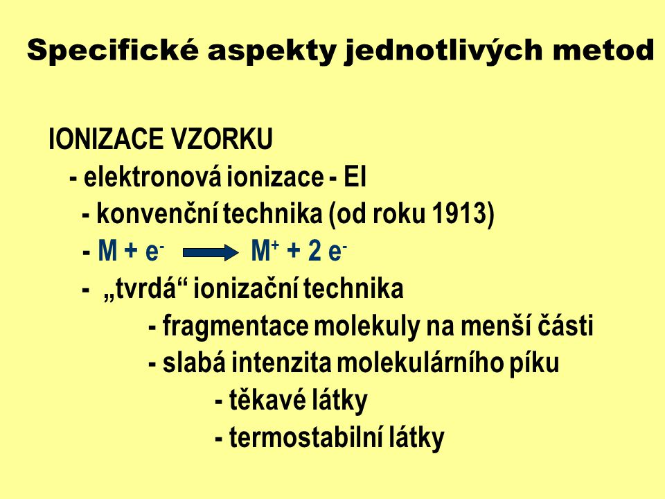 Specifické aspekty jednotlivých metod IONIZACE VZORKU- elektronová ionizace - EI Re či W M+M+ urychlující potenciál e - 5 - 100 eV - běžně 70 eV záporně nabité ionty - záchyt e - vychytávány vytlačovací elektrodou