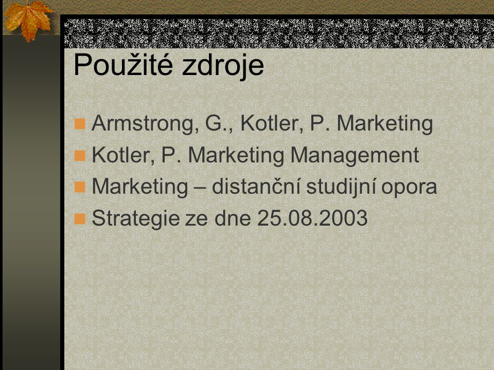 Použité zdroje Armstrong, G., Kotler, P. Marketing Kotler, P. Marketing Management Marketing – distanční studijní opora Strategie ze dne 25.08.2003