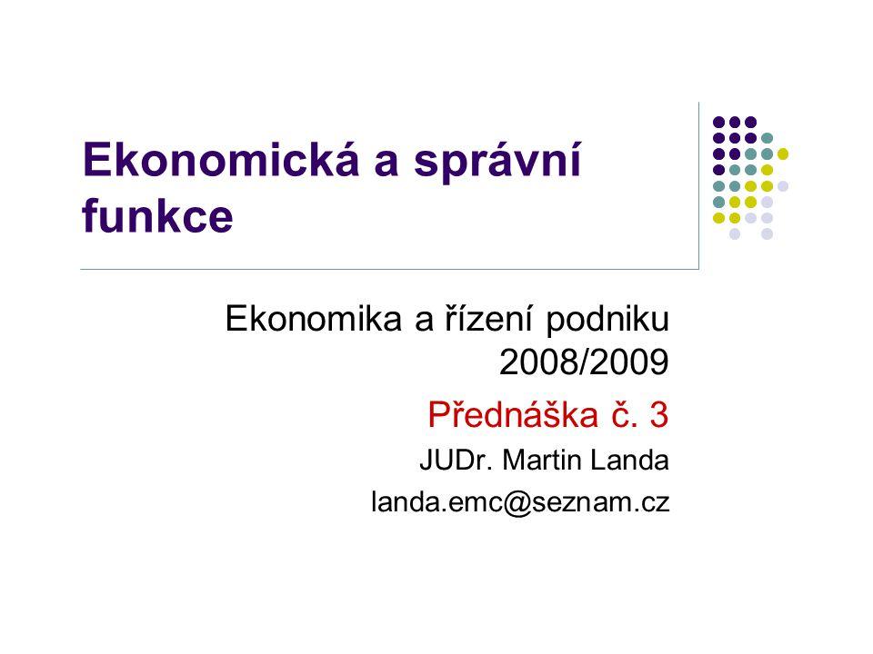 Ekonomická a správní funkce Ekonomika a řízení podniku 2008/2009 Přednáška č.