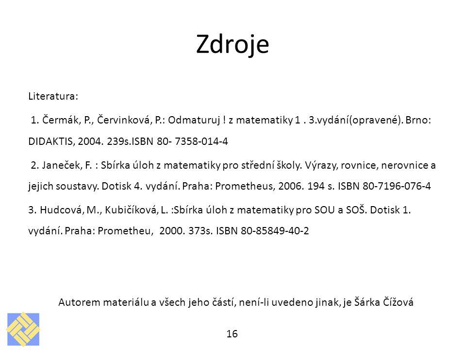Zdroje Literatura: 1. Čermák, P., Červinková, P.: Odmaturuj ! z matematiky 1. 3.vydání(opravené). Brno: DIDAKTIS, 2004. 239s.ISBN 80- 7358-014-4 2. Ja