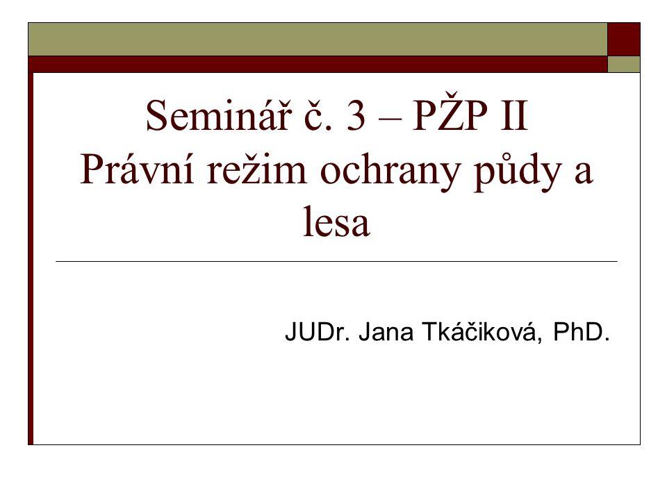 Seminář č. 3 – PŽP II Právní režim ochrany půdy a lesa JUDr. Jana Tkáčiková, PhD.