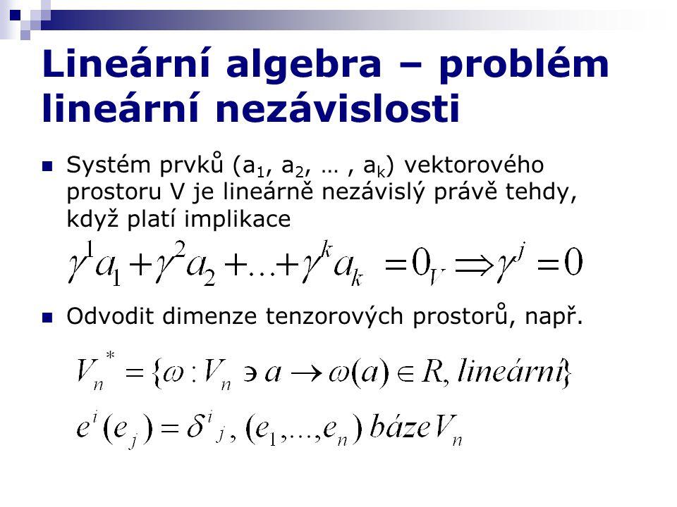 Lineární algebra – problém lineární nezávislosti Systém prvků (a 1, a 2, …, a k ) vektorového prostoru V je lineárně nezávislý právě tehdy, když platí implikace Odvodit dimenze tenzorových prostorů, např.