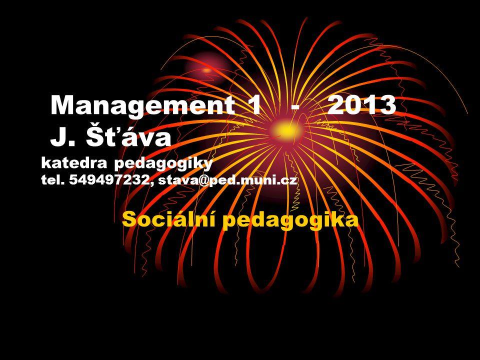 Management 1 - 2013 J. Šťáva katedra pedagogiky tel. 549497232, stava@ped.muni.cz Sociální pedagogika