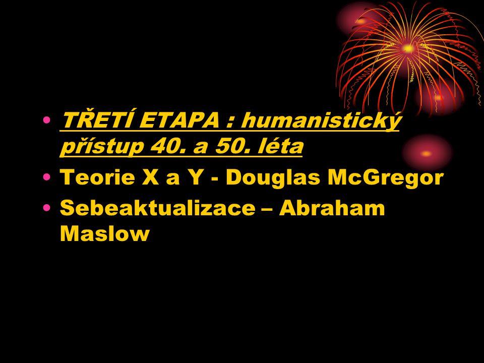 TŘETÍ ETAPA : humanistický přístup 40. a 50. léta Teorie X a Y - Douglas McGregor Sebeaktualizace – Abraham Maslow