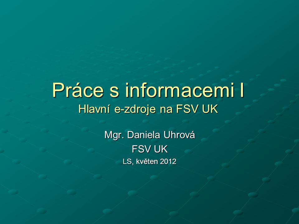 Práce s informacemi I Hlavní e-zdroje na FSV UK Mgr. Daniela Uhrová FSV UK LS, květen 2012