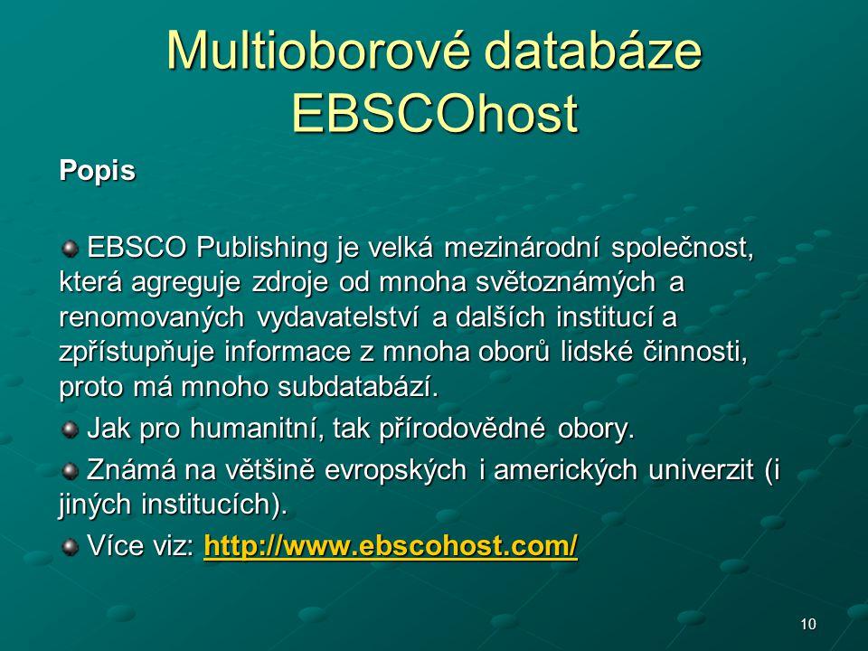 10 Multioborové databáze EBSCOhost Popis EBSCO Publishing je velká mezinárodní společnost, která agreguje zdroje od mnoha světoznámých a renomovaných vydavatelství a dalších institucí a zpřístupňuje informace z mnoha oborů lidské činnosti, proto má mnoho subdatabází.