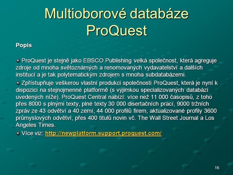 16 Multioborové databáze ProQuest Popis ProQuest je stejně jako EBSCO Publishing velká společnost, která agreguje zdroje od mnoha světoznámých a renomovaných vydavatelství a dalších institucí a je tak polytematickým zdrojem s mnoha subdatabázemi.