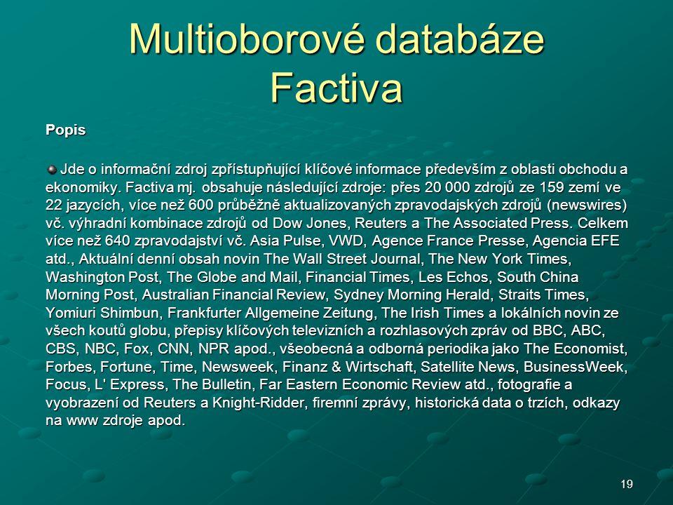 19 Multioborové databáze Factiva Popis Jde o informační zdroj zpřístupňující klíčové informace především z oblasti obchodu a ekonomiky. Factiva mj. ob