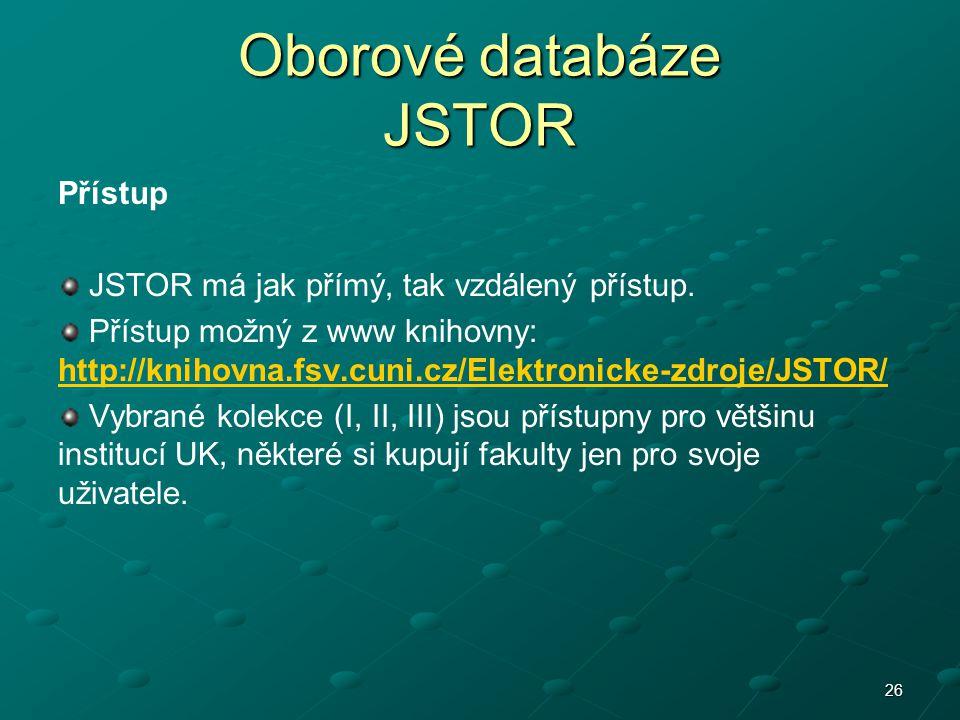 Oborové databáze JSTOR Přístup JSTOR má jak přímý, tak vzdálený přístup. Přístup možný z www knihovny: http://knihovna.fsv.cuni.cz/Elektronicke-zdroje