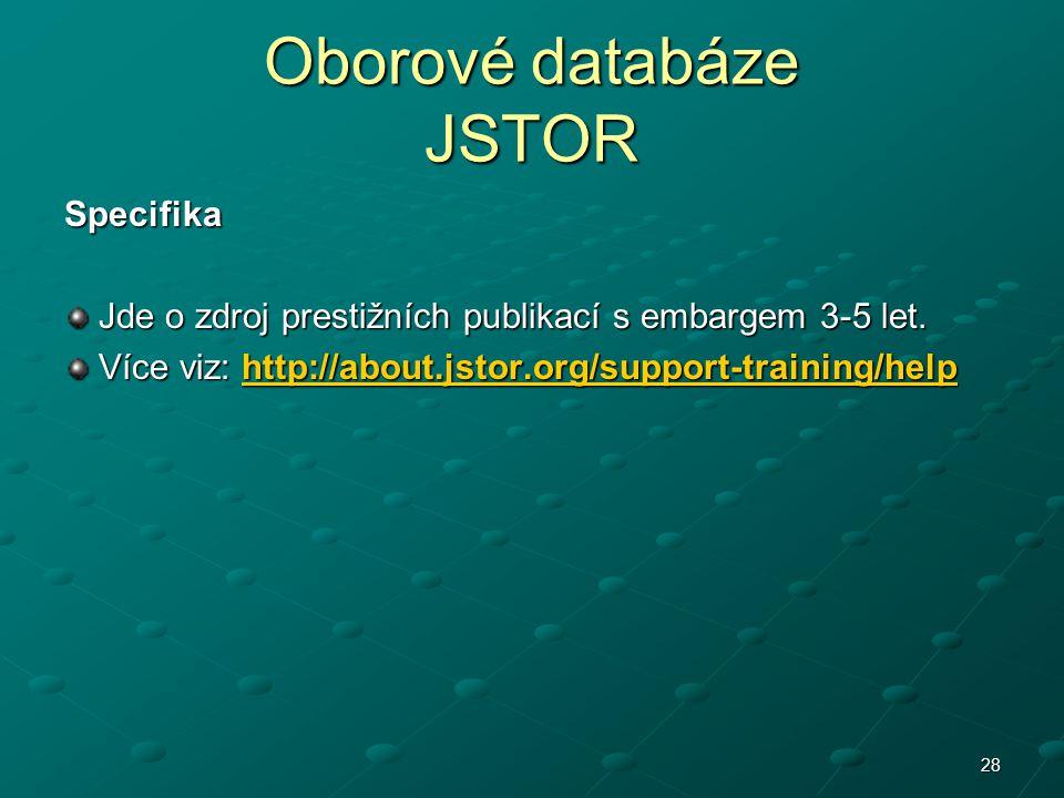 Oborové databáze JSTOR Specifika Jde o zdroj prestižních publikací s embargem 3-5 let. Jde o zdroj prestižních publikací s embargem 3-5 let. Více viz: