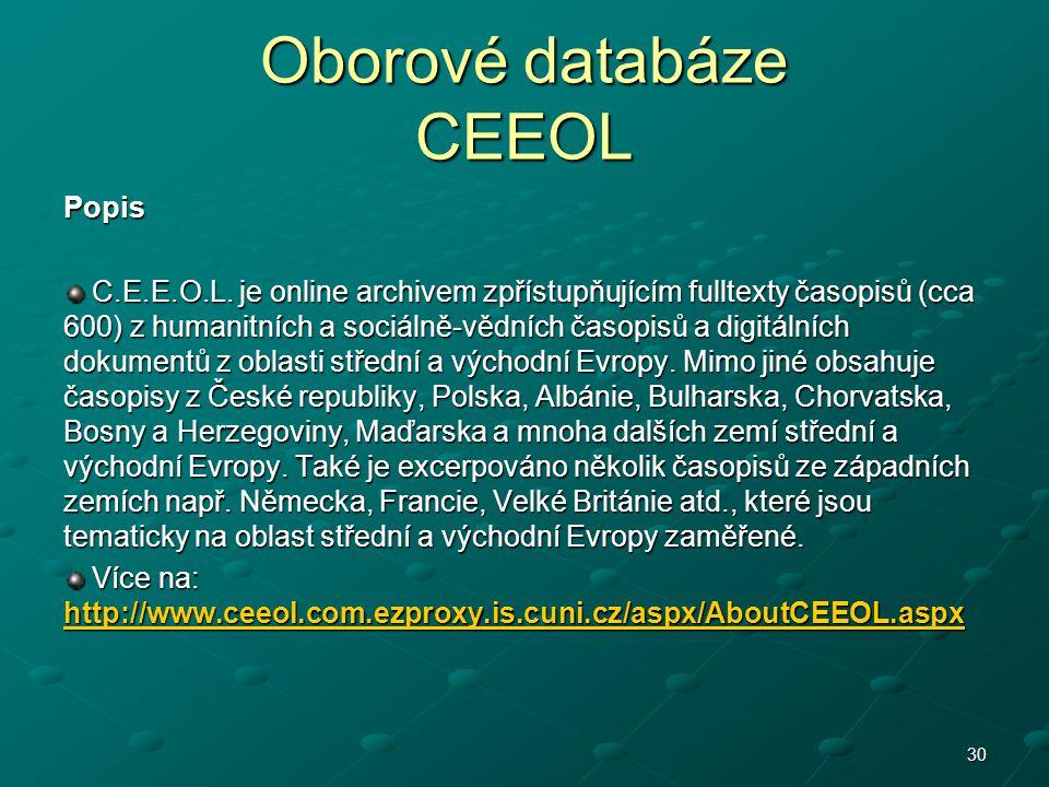 Oborové databáze CEEOL Popis C.E.E.O.L. je online archivem zpřístupňujícím fulltexty časopisů (cca 600) z humanitních a sociálně-vědních časopisů a di