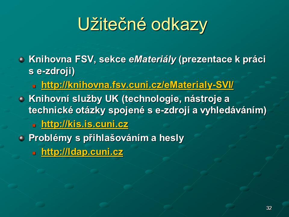 32 Užitečné odkazy Knihovna FSV, sekce eMateriály (prezentace k práci s e-zdroji) http://knihovna.fsv.cuni.cz/eMaterialy-SVI/ http://knihovna.fsv.cuni.cz/eMaterialy-SVI/ http://knihovna.fsv.cuni.cz/eMaterialy-SVI/ Knihovní služby UK (technologie, nástroje a technické otázky spojené s e-zdroji a vyhledáváním) http://kis.is.cuni.cz http://kis.is.cuni.cz http://kis.is.cuni.cz Problémy s přihlašováním a hesly http://ldap.cuni.cz http://ldap.cuni.cz http://ldap.cuni.cz 32