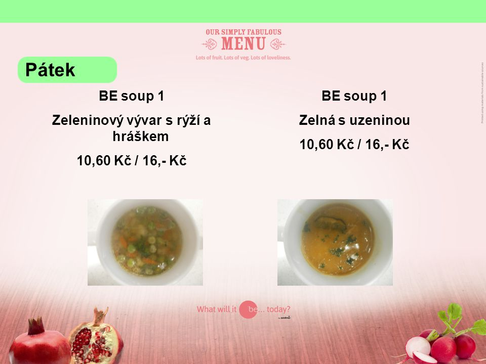 BE soup 1 Zeleninový vývar s rýží a hráškem 10,60 Kč / 16,- Kč BE soup 1 Zelná s uzeninou 10,60 Kč / 16,- Kč Pátek