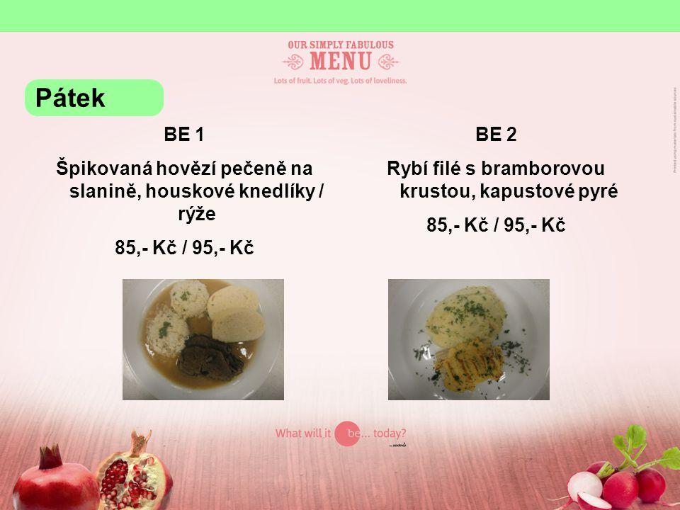 BE 1 Špikovaná hovězí pečeně na slanině, houskové knedlíky / rýže 85,- Kč / 95,- Kč BE 2 Rybí filé s bramborovou krustou, kapustové pyré 85,- Kč / 95,- Kč Pátek