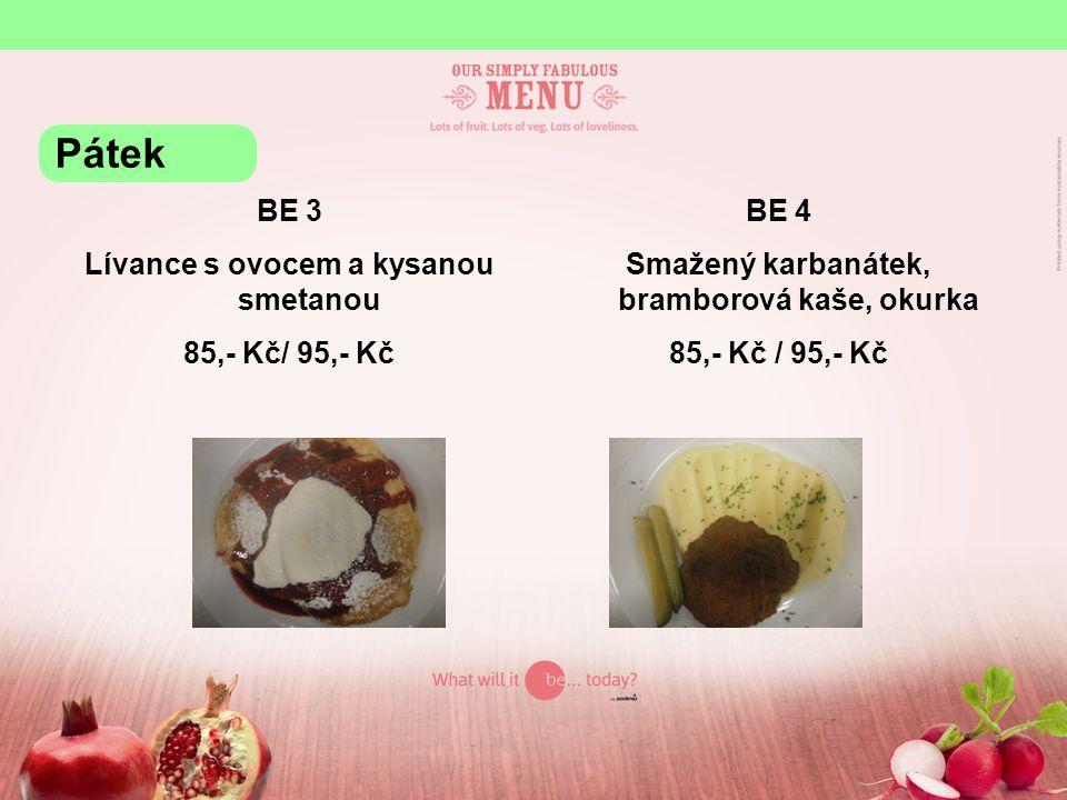 BE 3 Lívance s ovocem a kysanou smetanou 85,- Kč/ 95,- Kč BE 4 Smažený karbanátek, bramborová kaše, okurka 85,- Kč / 95,- Kč Pátek