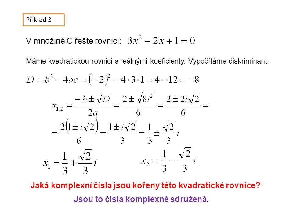 Příklad 3 V množině C řešte rovnici: Máme kvadratickou rovnici s reálnými koeficienty.