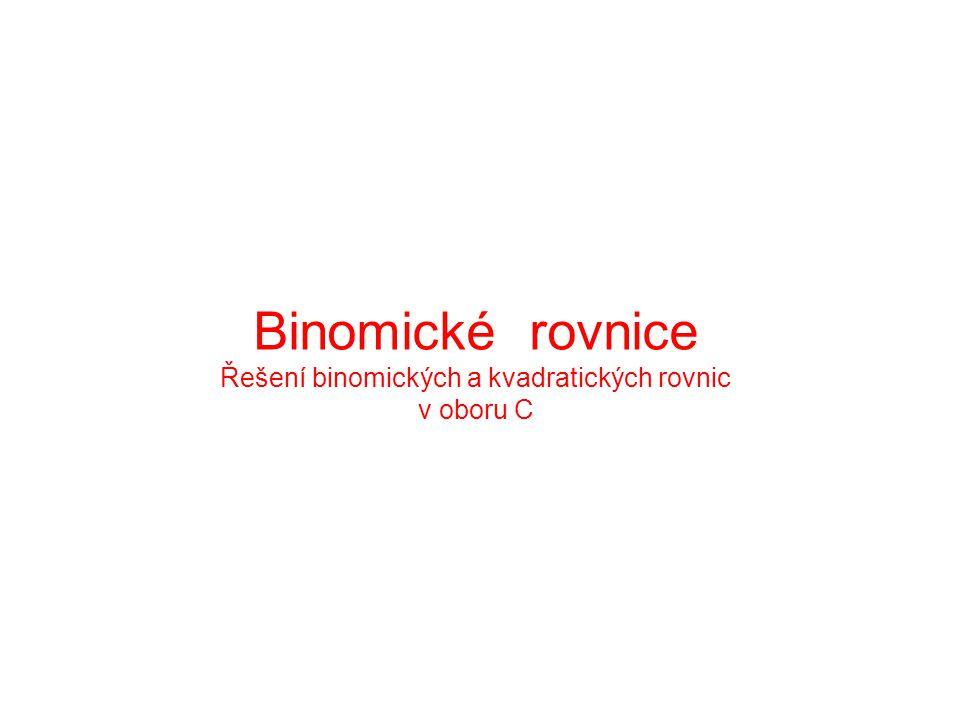 Binomické rovnice Řešení binomických a kvadratických rovnic v oboru C