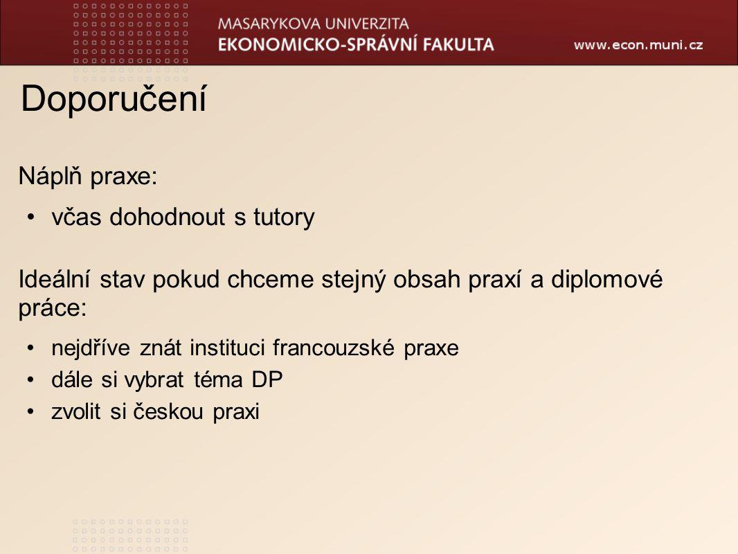 Doporučení Náplň praxe: včas dohodnout s tutory Ideální stav pokud chceme stejný obsah praxí a diplomové práce: nejdříve znát instituci francouzské praxe dále si vybrat téma DP zvolit si českou praxi
