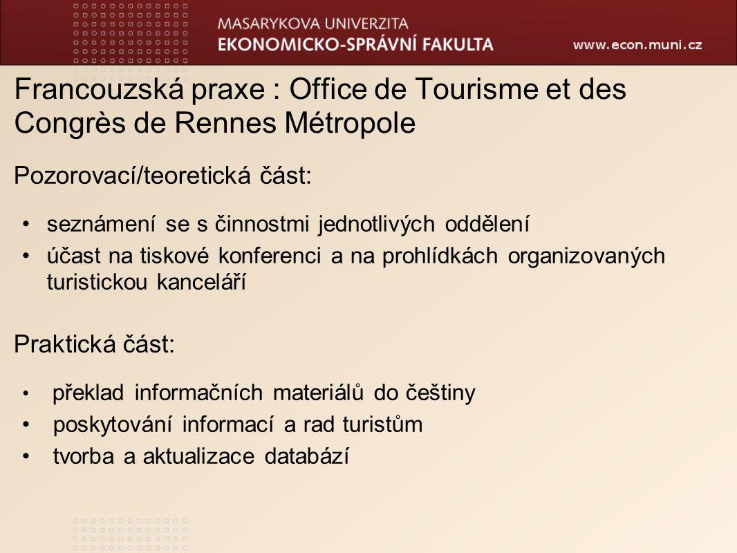 Francouzská praxe : Office de Tourisme et des Congrès de Rennes Métropole Pozorovací/teoretická část: seznámení se s činnostmi jednotlivých oddělení účast na tiskové konferenci a na prohlídkách organizovaných turistickou kanceláří Praktická část: překlad informačních materiálů do češtiny poskytování informací a rad turistům tvorba a aktualizace databází