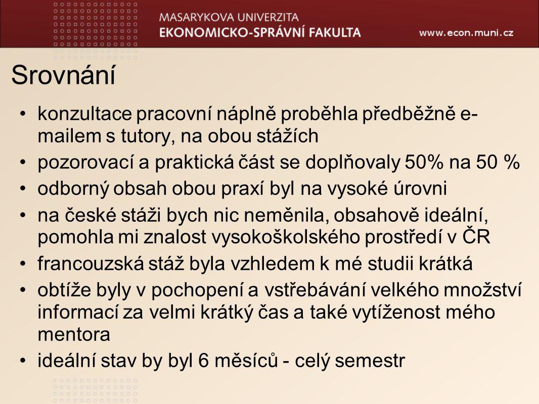 Srovnání konzultace pracovní náplně proběhla předběžně e- mailem s tutory, na obou stážích pozorovací a praktická část se doplňovaly 50% na 50 % odborný obsah obou praxí byl na vysoké úrovni na české stáži bych nic neměnila, obsahově ideální, pomohla mi znalost vysokoškolského prostředí v ČR francouzská stáž byla vzhledem k mé studii krátká obtíže byly v pochopení a vstřebávání velkého množství informací za velmi krátký čas a také vytíženost mého mentora ideální stav by byl 6 měsíců - celý semestr