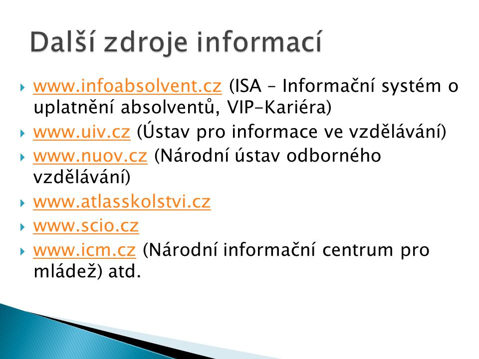  www.infoabsolvent.cz (ISA – Informační systém o uplatnění absolventů, VIP-Kariéra) www.infoabsolvent.cz  www.uiv.cz (Ústav pro informace ve vzdělávání) www.uiv.cz  www.nuov.cz (Národní ústav odborného vzdělávání) www.nuov.cz  www.atlasskolstvi.cz www.atlasskolstvi.cz  www.scio.cz www.scio.cz  www.icm.cz (Národní informační centrum pro mládež) atd.