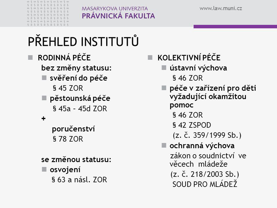 www.law.muni.cz PŘEHLED INSTITUTŮ RODINNÁ PÉČE bez změny statusu: svěření do péče § 45 ZOR pěstounská péče § 45a – 45d ZOR + poručenství § 78 ZOR se z
