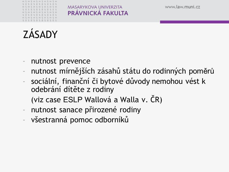 www.law.muni.cz ZÁSADY -nutnost prevence -nutnost mírnějších zásahů státu do rodinných poměrů -sociální, finanční či bytové důvody nemohou vést k odeb