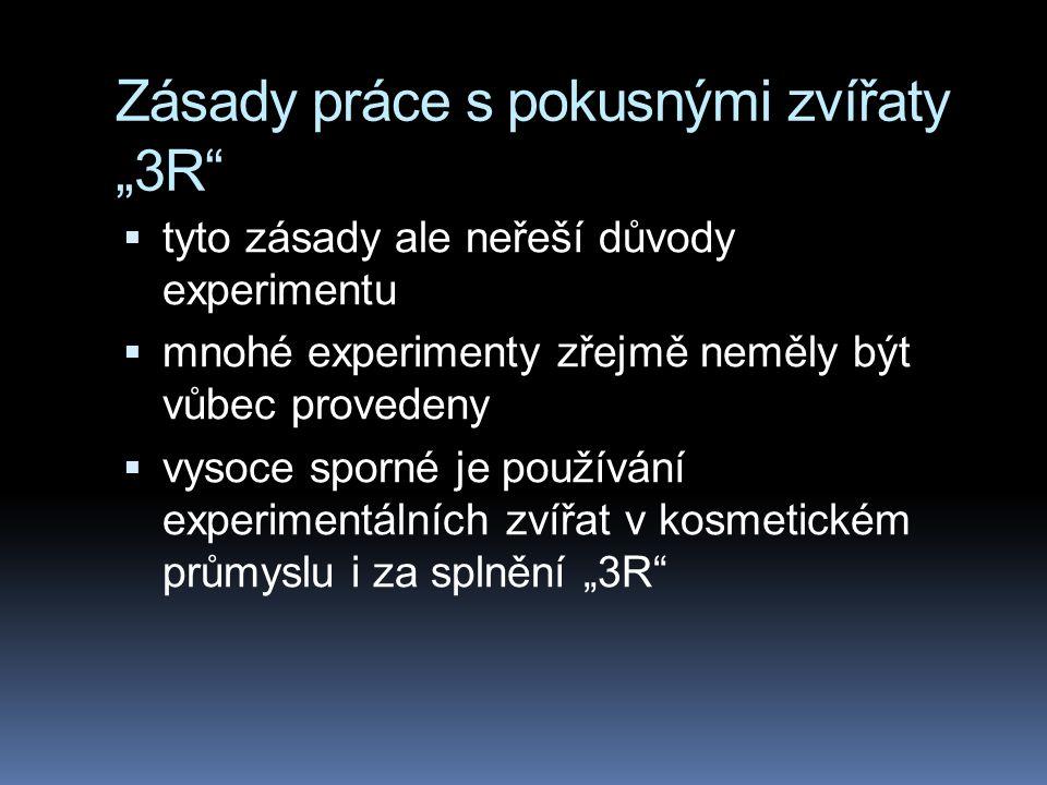 """Zásady práce s pokusnými zvířaty """"3R  tyto zásady ale neřeší důvody experimentu  mnohé experimenty zřejmě neměly být vůbec provedeny  vysoce sporné je používání experimentálních zvířat v kosmetickém průmyslu i za splnění """"3R"""