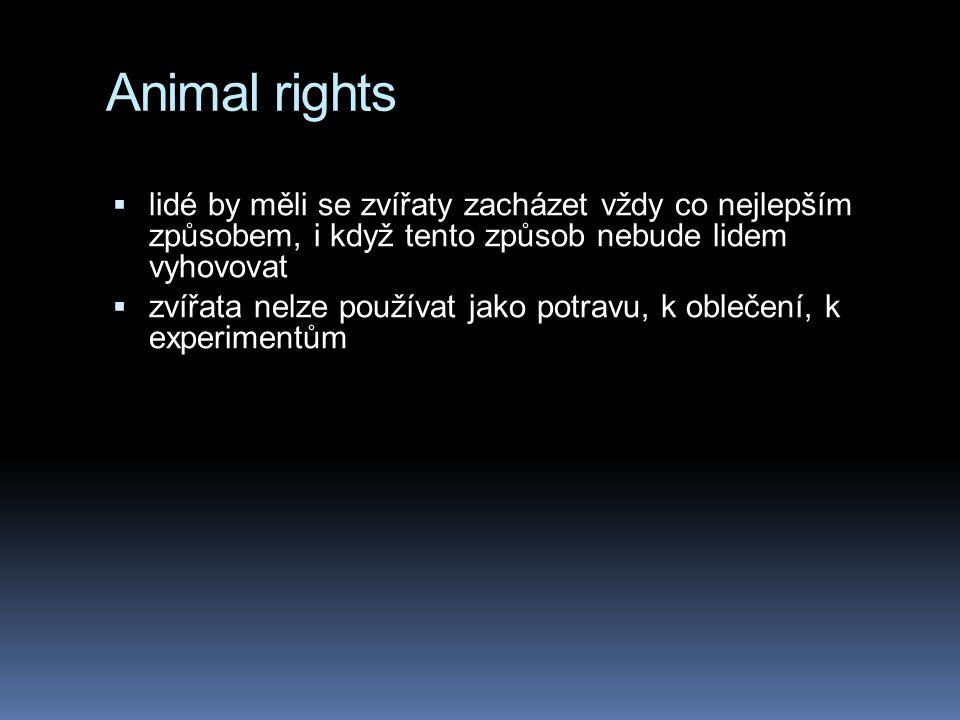 Animal rights  lidé by měli se zvířaty zacházet vždy co nejlepším způsobem, i když tento způsob nebude lidem vyhovovat  zvířata nelze používat jako potravu, k oblečení, k experimentům