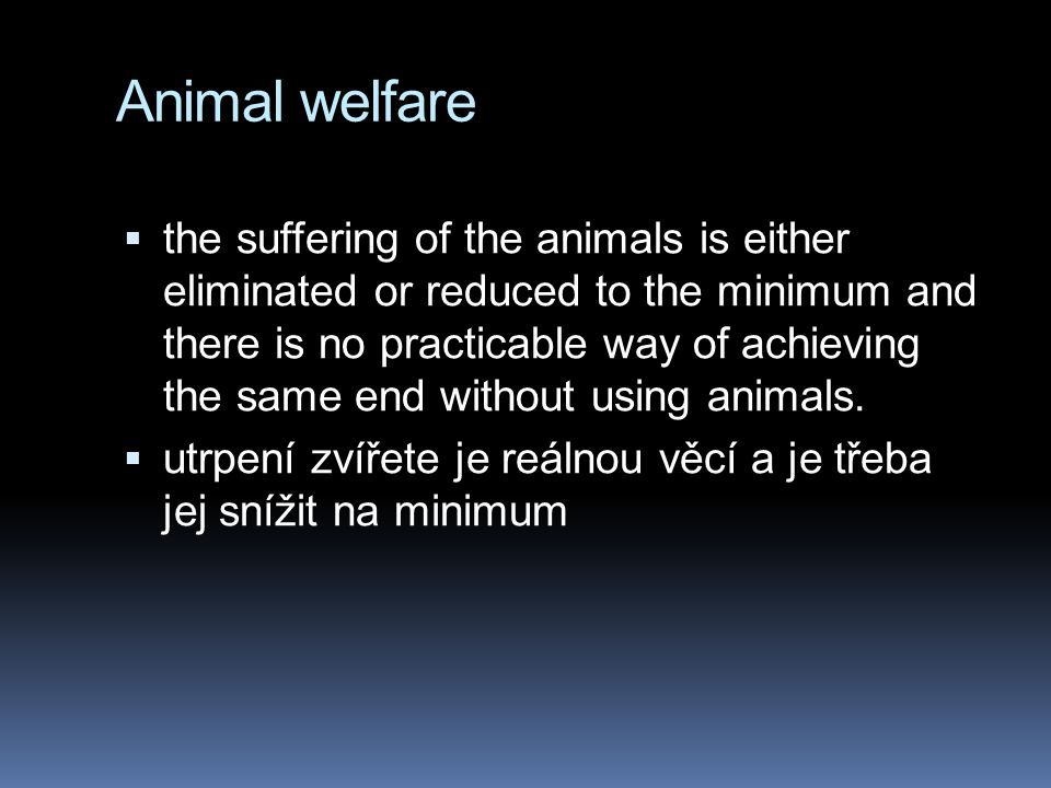 Animal welfare  the suffering of the animals is either eliminated or reduced to the minimum and there is no practicable way of achieving the same end without using animals.