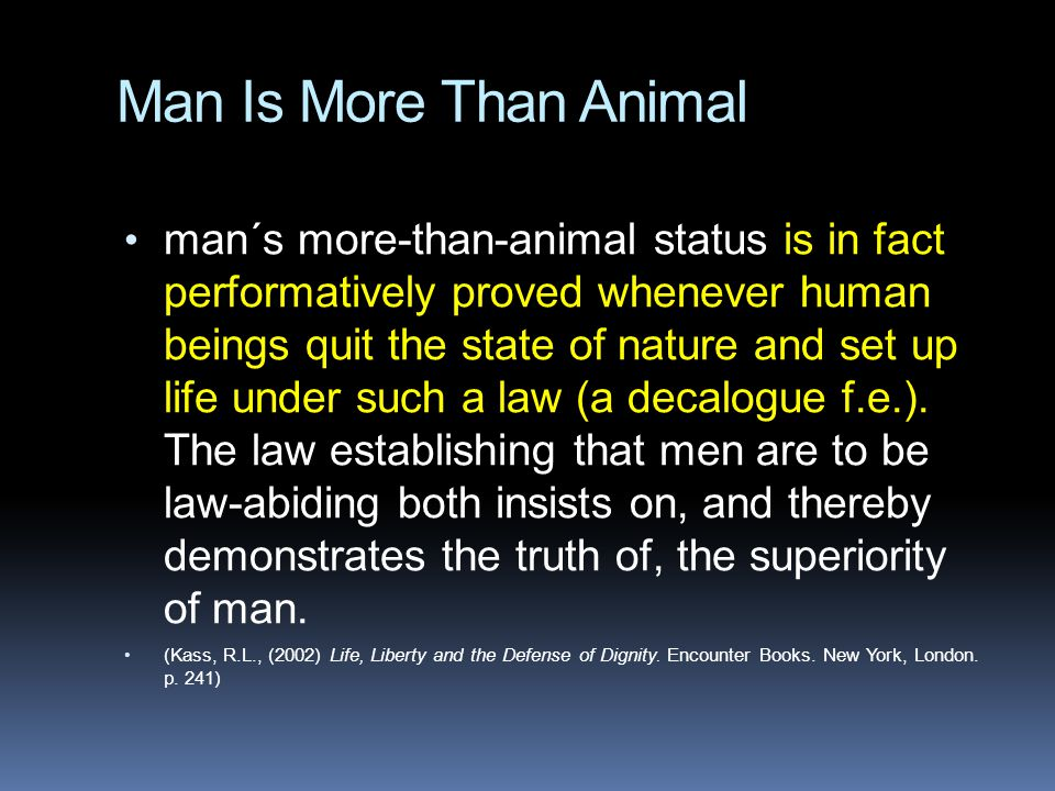 Man Is More Than Animal man´s more-than-animal status is in fact performatively proved whenever human beings quit the state of nature and set up life under such a law (a decalogue f.e.).