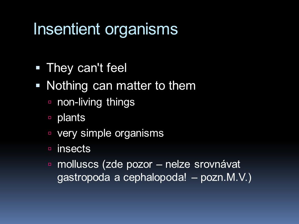 Insentient organisms  They can't feel  Nothing can matter to them  non-living things  plants  very simple organisms  insects  molluscs (zde poz