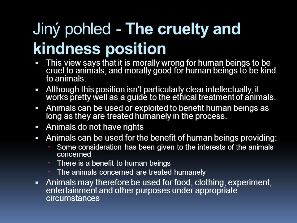 Jiný pohled - The cruelty and kindness position  This view says that it is morally wrong for human beings to be cruel to animals, and morally good for human beings to be kind to animals.