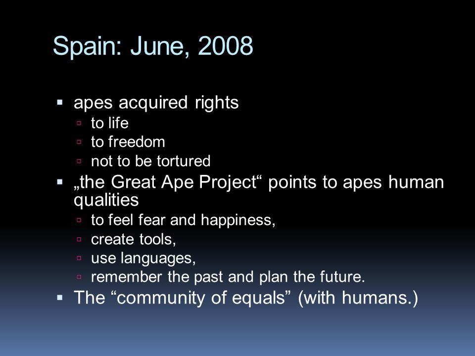 "Spain: June, 2008  apes acquired rights  to life  to freedom  not to be tortured  ""the Great Ape Project points to apes human qualities  to feel fear and happiness,  create tools,  use languages,  remember the past and plan the future."