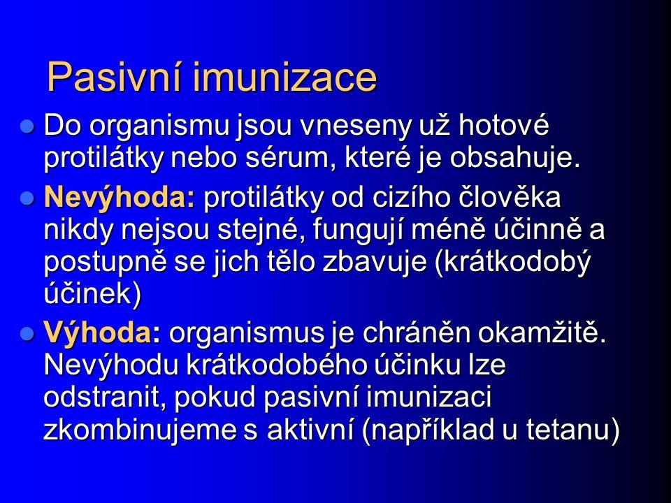 Pasivní imunizace Do organismu jsou vneseny už hotové protilátky nebo sérum, které je obsahuje. Do organismu jsou vneseny už hotové protilátky nebo sé