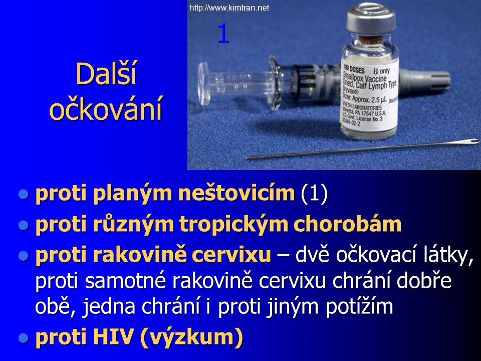 Další očkování proti planým neštovicím (1) proti planým neštovicím (1) proti různým tropickým chorobám proti různým tropickým chorobám proti rakovině cervixu – dvě očkovací látky, proti samotné rakovině cervixu chrání dobře obě, jedna chrání i proti jiným potížím proti rakovině cervixu – dvě očkovací látky, proti samotné rakovině cervixu chrání dobře obě, jedna chrání i proti jiným potížím proti HIV (výzkum) proti HIV (výzkum) 1 http://www.kimtran.net