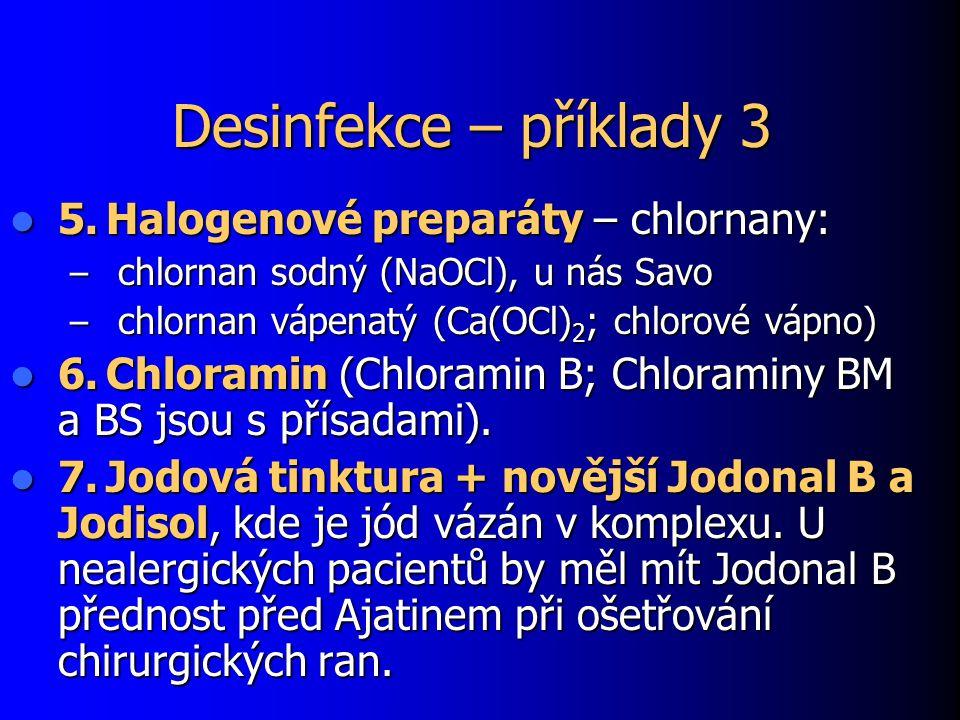 Desinfekce – příklady 3 5.Halogenové preparáty – chlornany: 5.Halogenové preparáty – chlornany: – chlornan sodný (NaOCl), u nás Savo – chlornan vápenatý (Ca(OCl) 2 ; chlorové vápno) 6.Chloramin (Chloramin B; Chloraminy BM a BS jsou s přísadami).