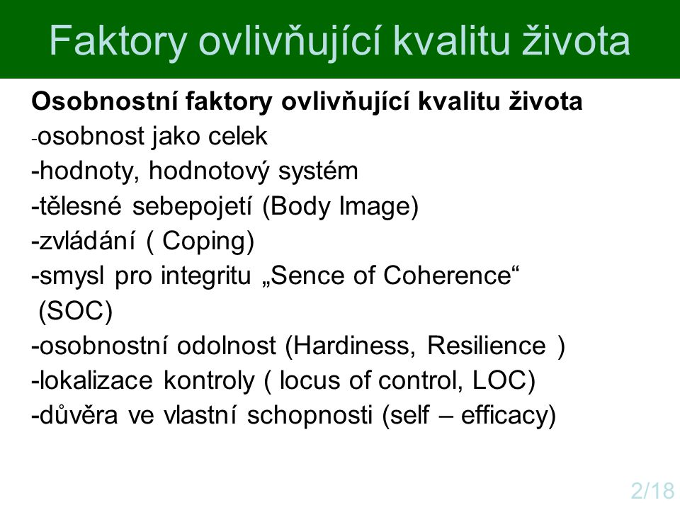 Faktory ovlivňující kvalitu života 2/18 Osobnostní faktory ovlivňující kvalitu života - osobnost jako celek -hodnoty, hodnotový systém -tělesné sebepo
