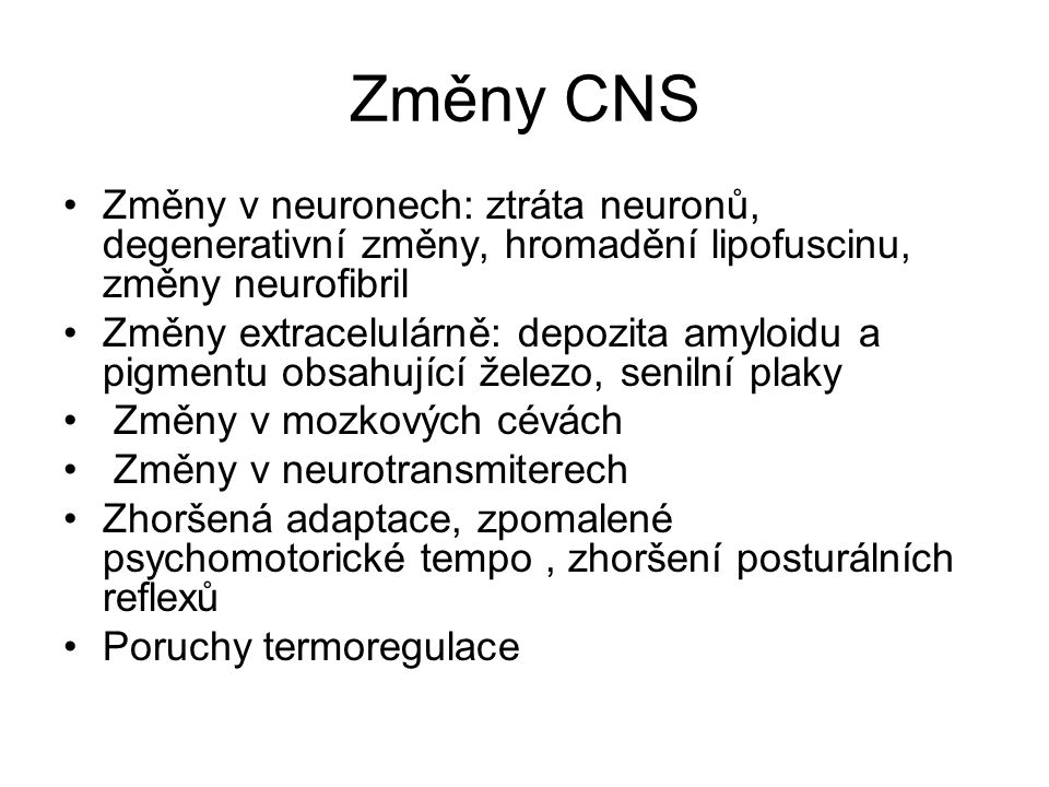 Změny CNS Změny v neuronech: ztráta neuronů, degenerativní změny, hromadění lipofuscinu, změny neurofibril Změny extracelulárně: depozita amyloidu a p