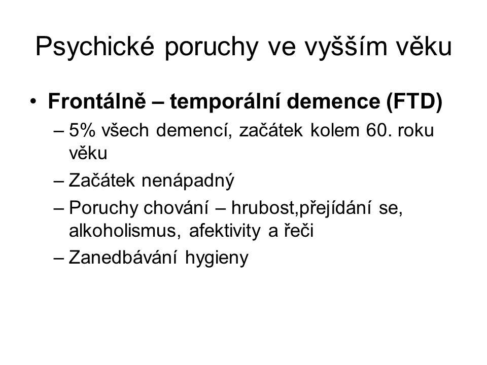 Psychické poruchy ve vyšším věku Frontálně – temporální demence (FTD) –5% všech demencí, začátek kolem 60. roku věku –Začátek nenápadný –Poruchy chová