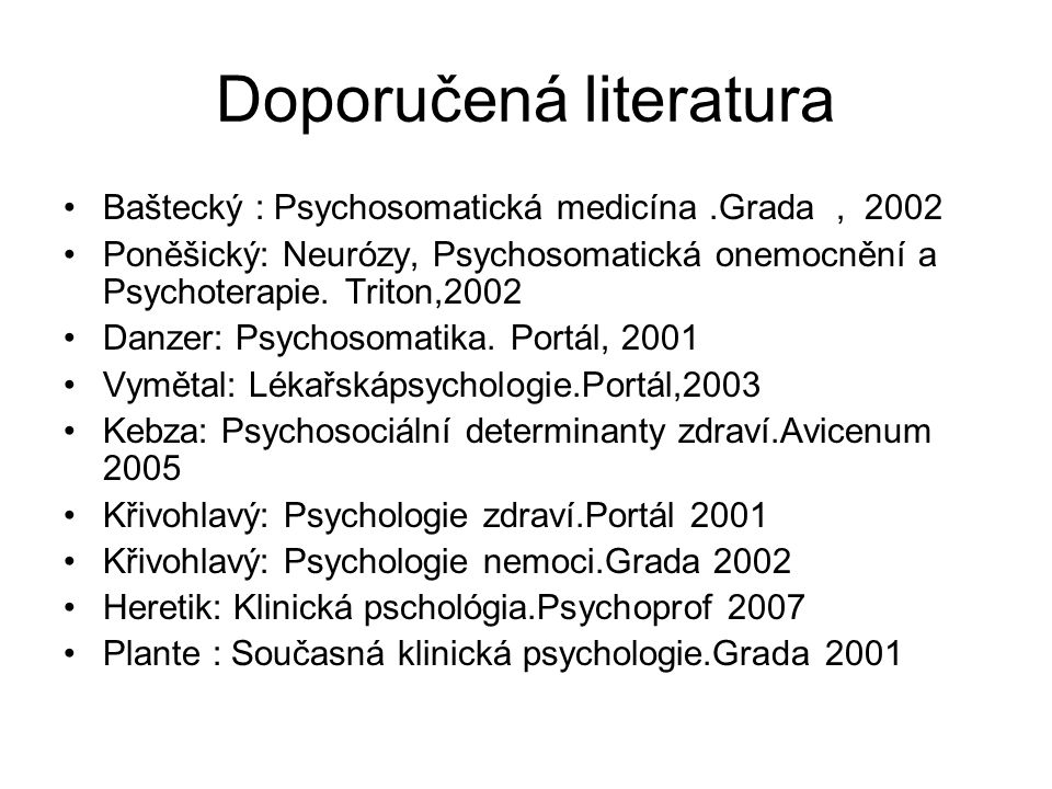 Doporučená literatura Baštecký : Psychosomatická medicína.Grada, 2002 Poněšický: Neurózy, Psychosomatická onemocnění a Psychoterapie. Triton,2002 Danz