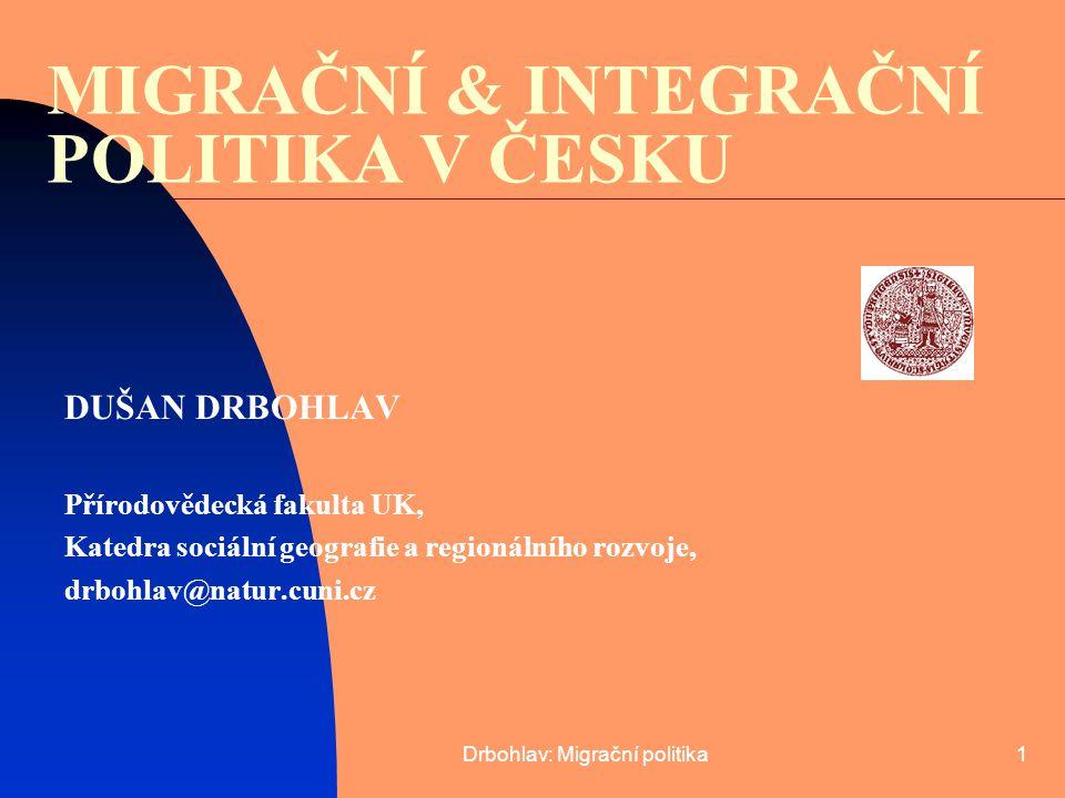 Drbohlav: Migrační politika1 MIGRAČNÍ & INTEGRAČNÍ POLITIKA V ČESKU DUŠAN DRBOHLAV Přírodovědecká fakulta UK, Katedra sociální geografie a regionálníh