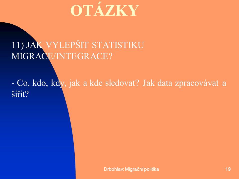 Drbohlav: Migrační politika19 OTÁZKY 11) JAK VYLEPŠIT STATISTIKU MIGRACE/INTEGRACE? - Co, kdo, kdy, jak a kde sledovat? Jak data zpracovávat a šířit?