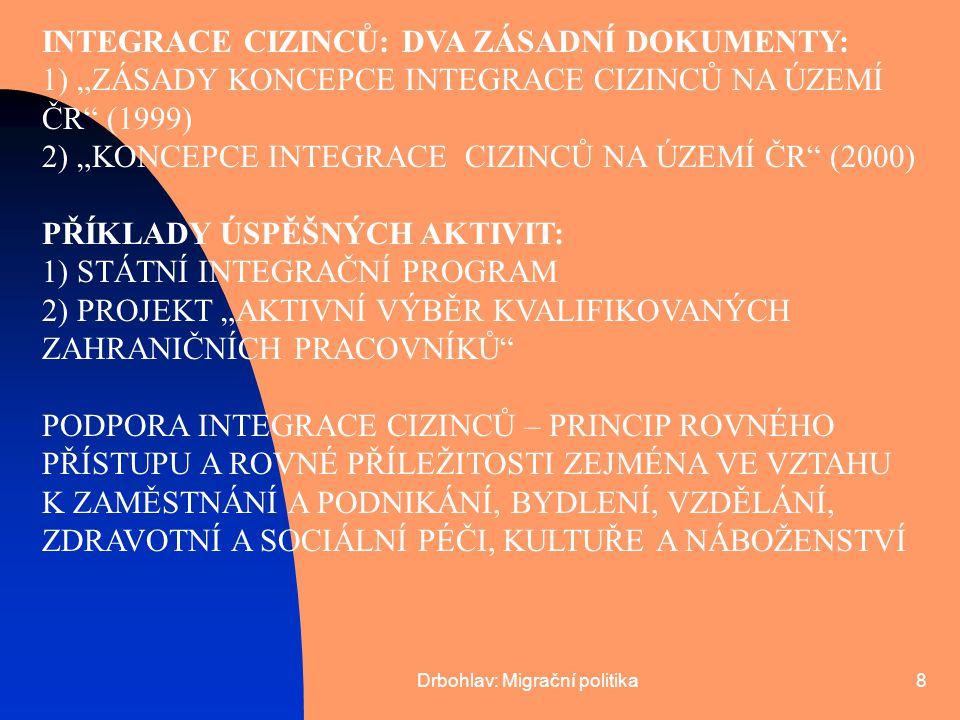 """Drbohlav: Migrační politika8 INTEGRACE CIZINCŮ: DVA ZÁSADNÍ DOKUMENTY: 1) """"ZÁSADY KONCEPCE INTEGRACE CIZINCŮ NA ÚZEMÍ ČR"""" (1999) 2) """"KONCEPCE INTEGRAC"""