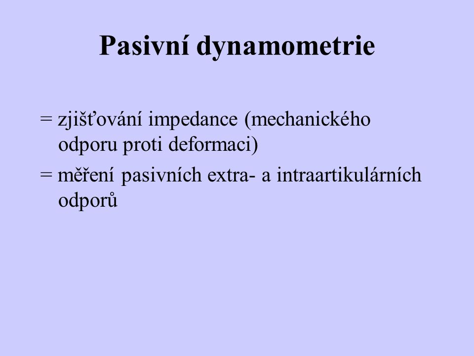 Pasivní dynamometrie = zjišťování impedance (mechanického odporu proti deformaci) = měření pasivních extra- a intraartikulárních odporů