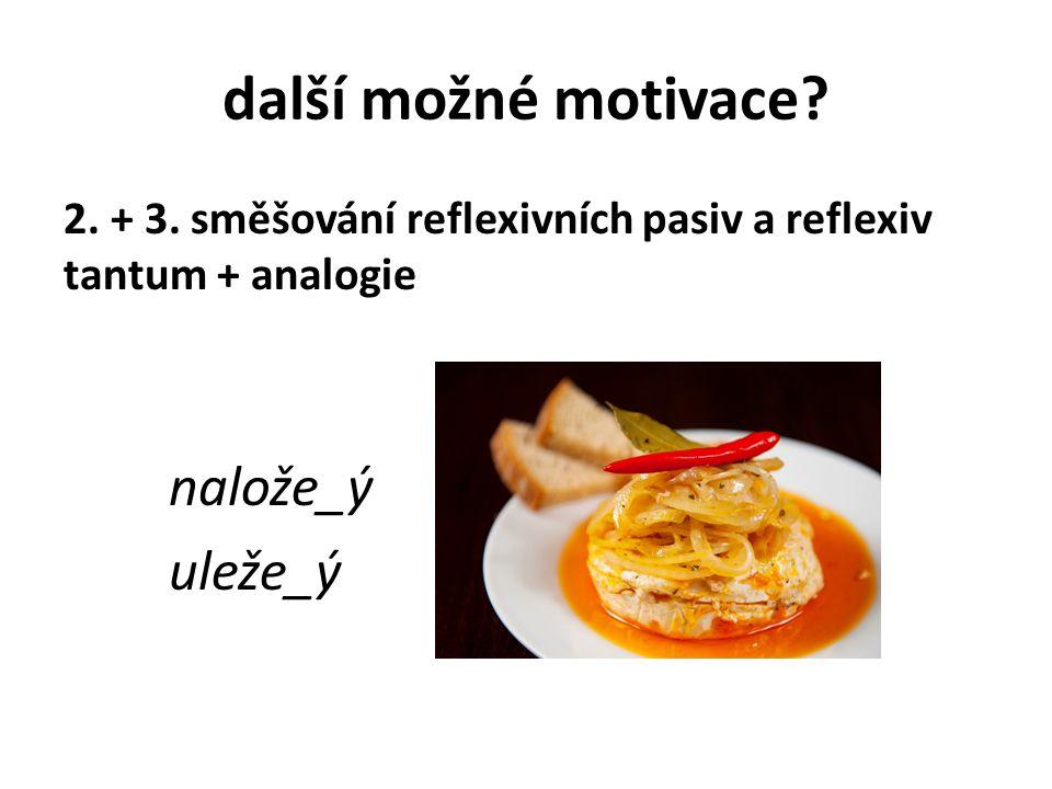 další možné motivace? 2. + 3. směšování reflexivních pasiv a reflexiv tantum + analogie nalože_ý uleže_ý