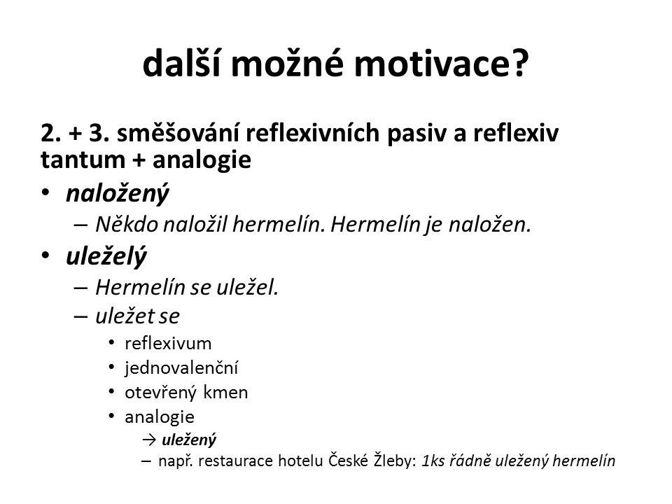 další možné motivace? 2. + 3. směšování reflexivních pasiv a reflexiv tantum + analogie naložený – Někdo naložil hermelín. Hermelín je naložen. uležel