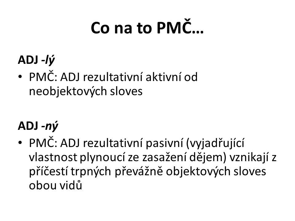 Co na to PMČ… ADJ -lý PMČ: ADJ rezultativní aktivní od neobjektových sloves ADJ -ný PMČ: ADJ rezultativní pasivní (vyjadřující vlastnost plynoucí ze z